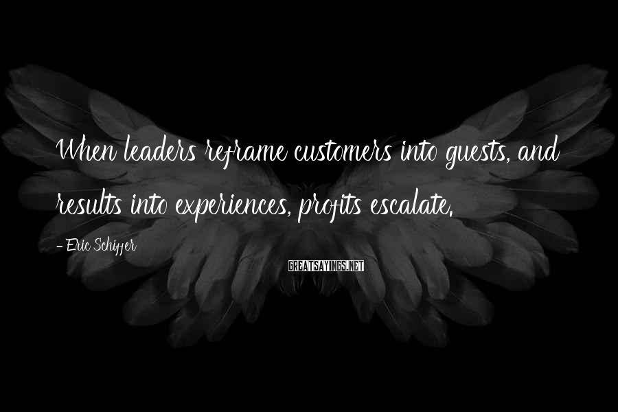 Eric Schiffer Sayings: When leaders reframe customers into guests, and results into experiences, profits escalate.