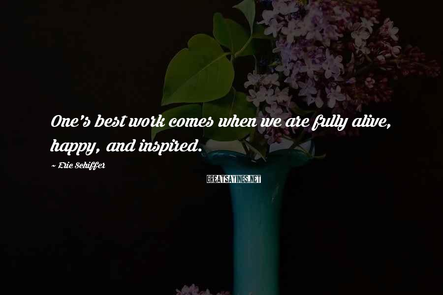 Eric Schiffer Sayings: One's best work comes when we are fully alive, happy, and inspired.