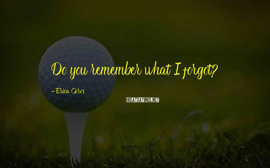 Erica Goros Sayings: Do you remember what I forgot?