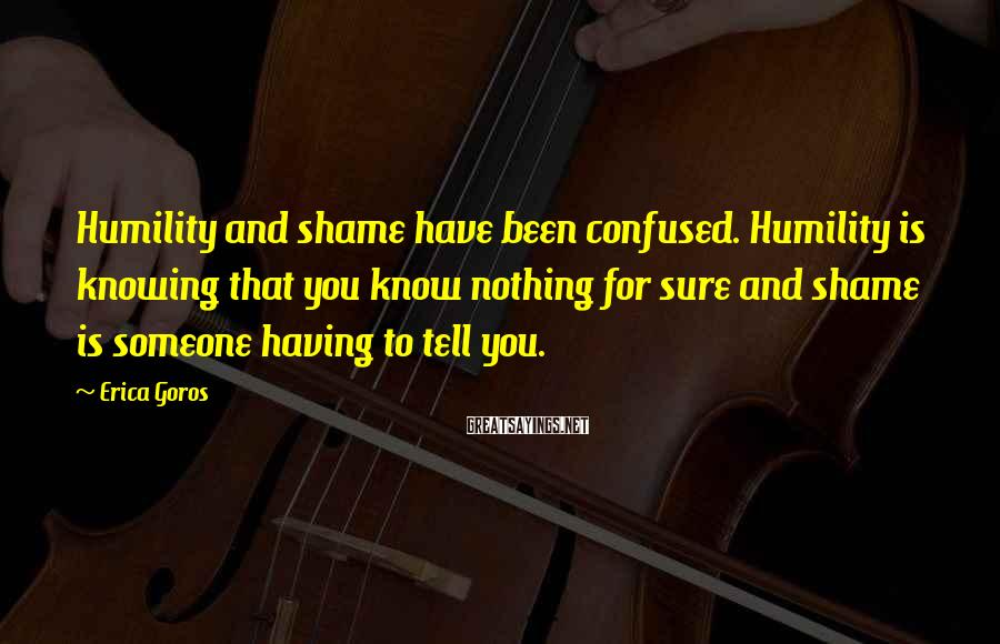 Erica Goros Sayings: Humility and shame have been confused. Humility is knowing that you know nothing for sure