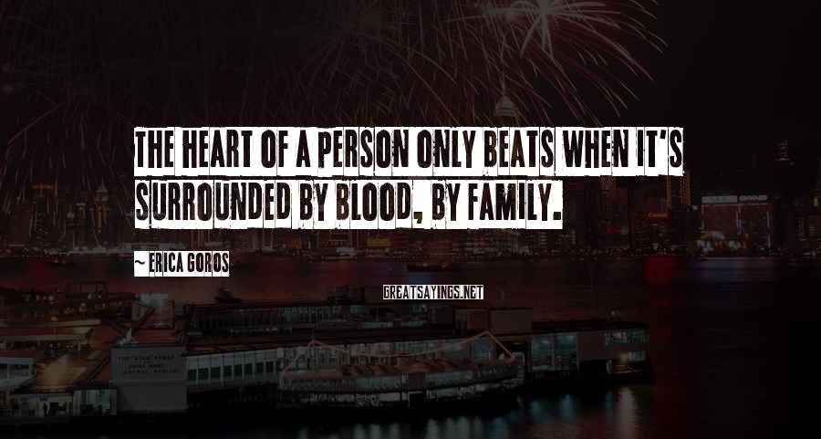 Erica Goros Sayings: The heart of a person only beats when it's surrounded by blood, by family.