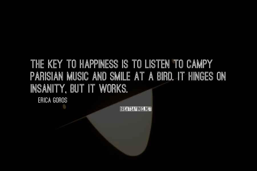 Erica Goros Sayings: The key to happiness is to listen to campy Parisian music and smile at a