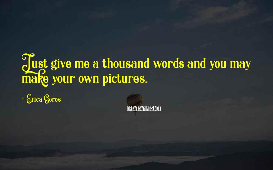 Erica Goros Sayings: Just give me a thousand words and you may make your own pictures.
