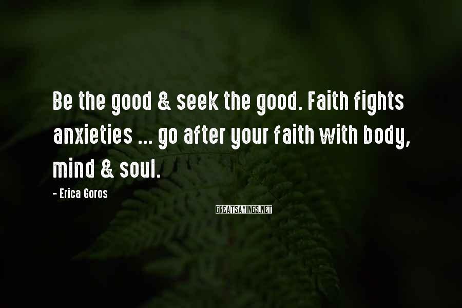 Erica Goros Sayings: Be the good & seek the good. Faith fights anxieties ... go after your faith