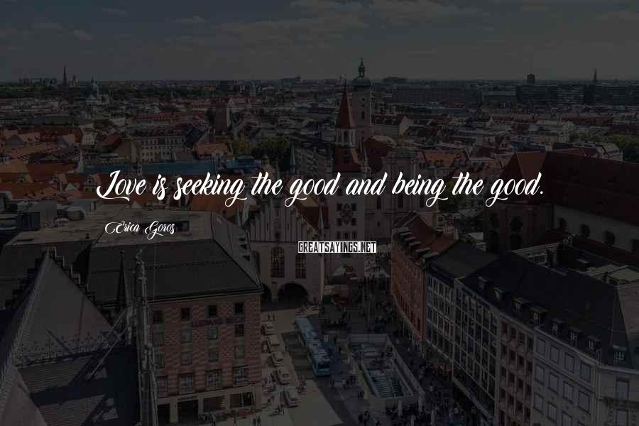 Erica Goros Sayings: Love is seeking the good and being the good.