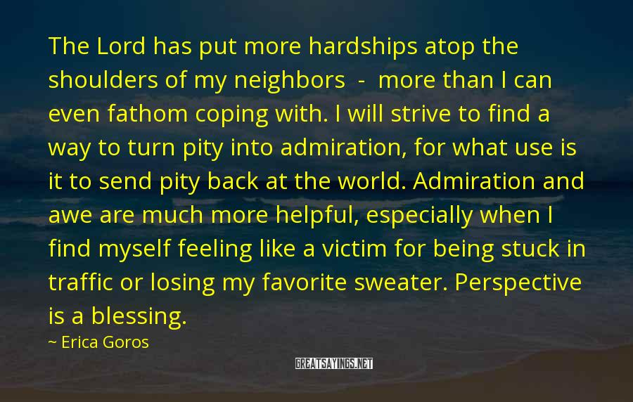 Erica Goros Sayings: The Lord has put more hardships atop the shoulders of my neighbors - more than