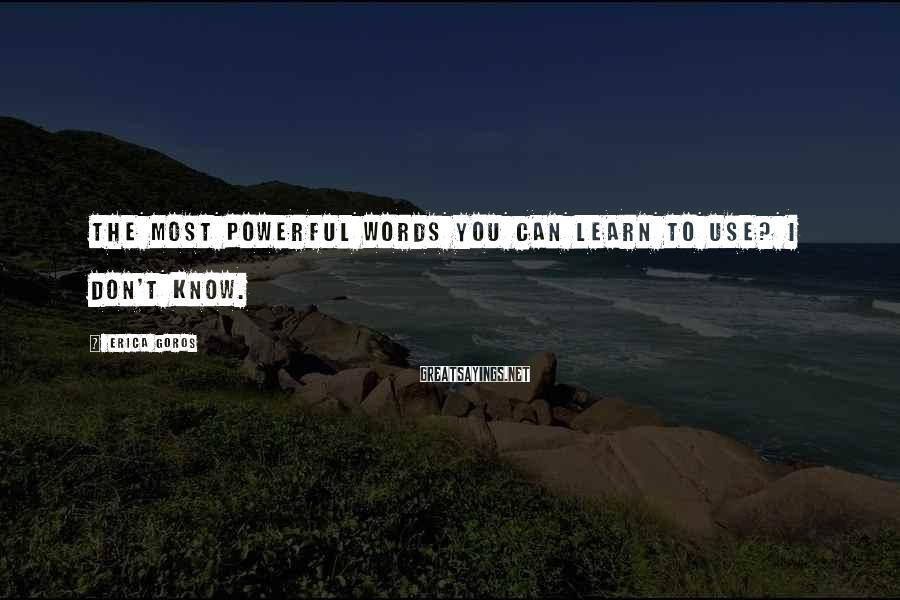 Erica Goros Sayings: The most powerful words you can learn to use? I Don't Know.