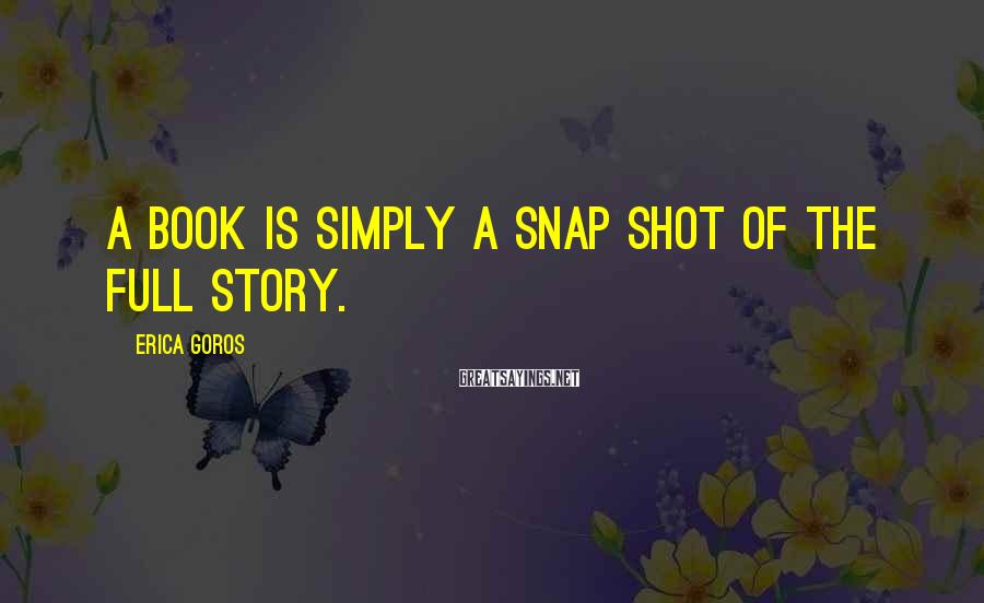 Erica Goros Sayings: A book is simply a snap shot of the full story.