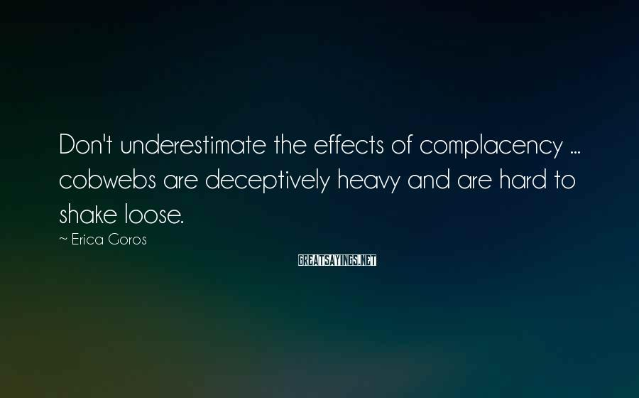 Erica Goros Sayings: Don't underestimate the effects of complacency ... cobwebs are deceptively heavy and are hard to