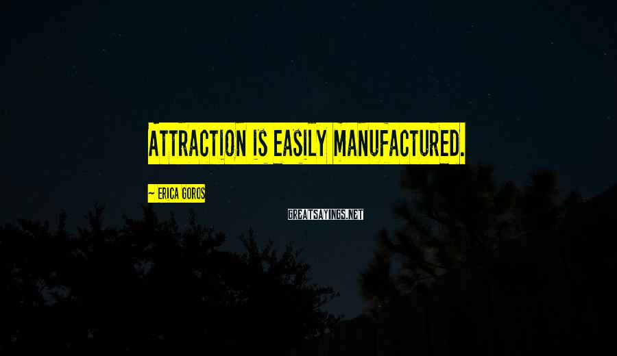 Erica Goros Sayings: Attraction is easily manufactured.