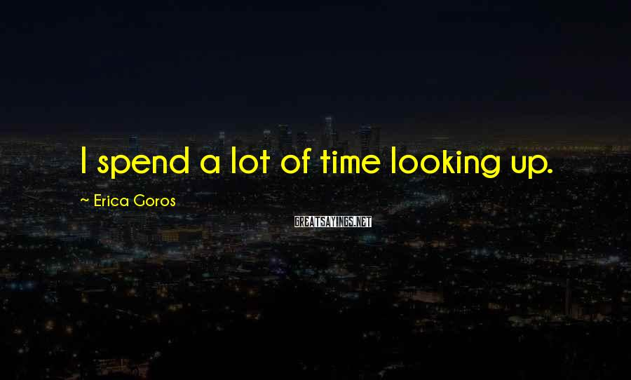 Erica Goros Sayings: I spend a lot of time looking up.