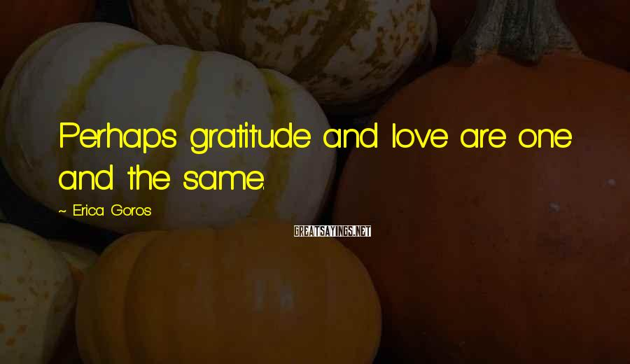 Erica Goros Sayings: Perhaps gratitude and love are one and the same.