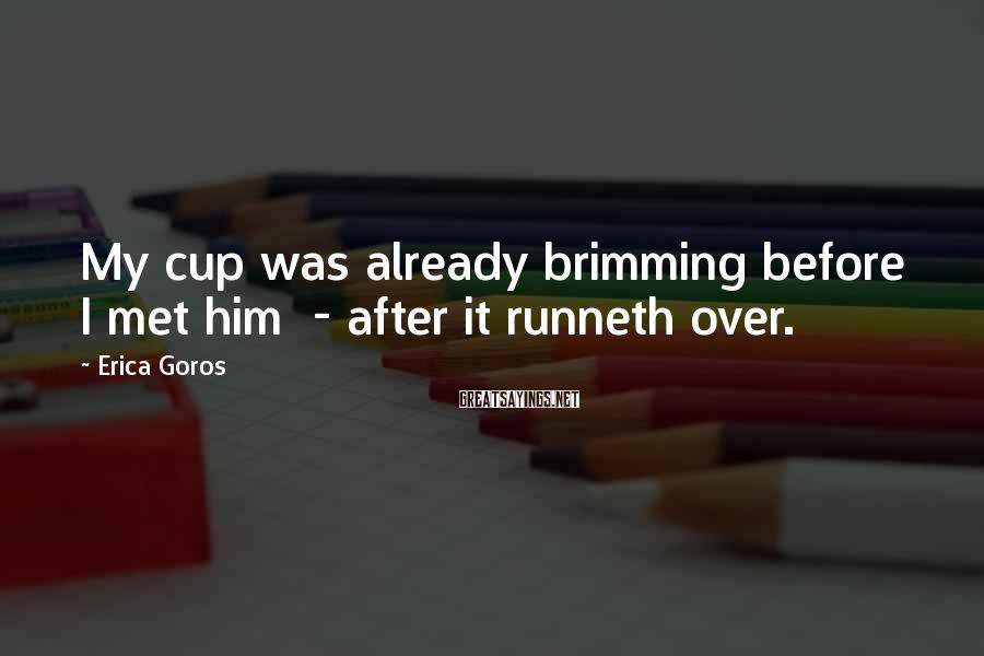Erica Goros Sayings: My cup was already brimming before I met him - after it runneth over.