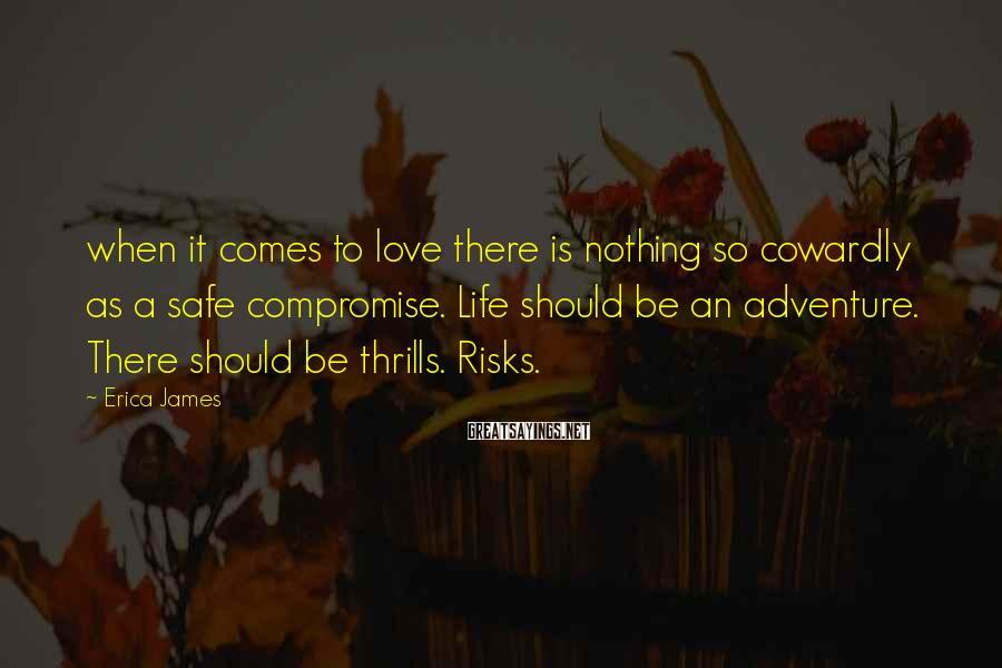 Erica James Sayings: when it comes to love there is nothing so cowardly as a safe compromise. Life