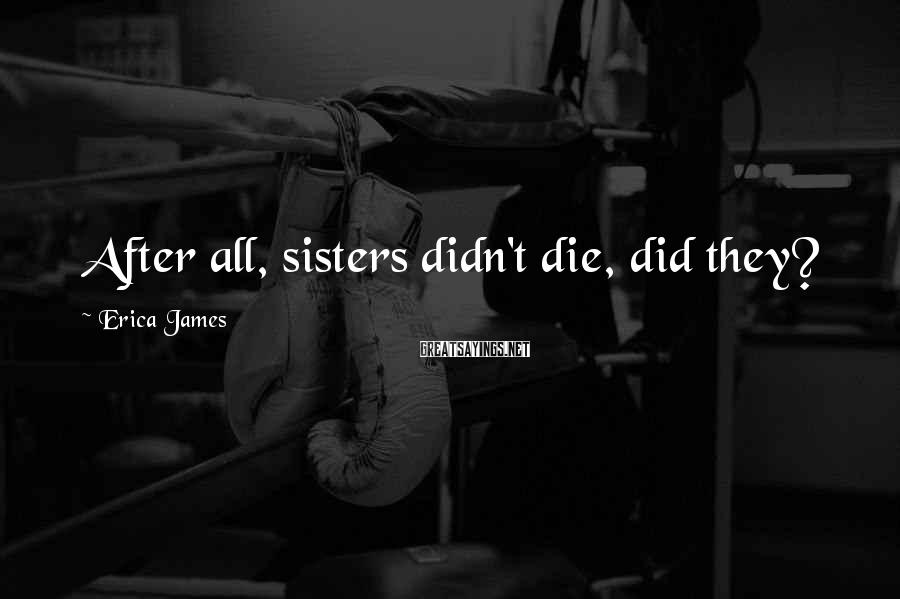 Erica James Sayings: After all, sisters didn't die, did they?