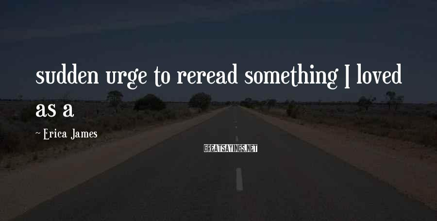 Erica James Sayings: sudden urge to reread something I loved as a