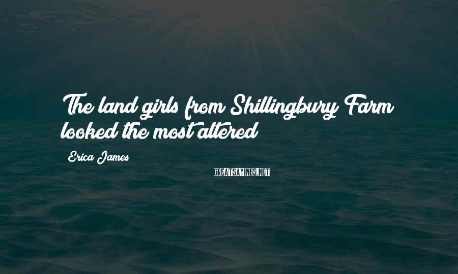 Erica James Sayings: The land girls from Shillingbury Farm looked the most altered