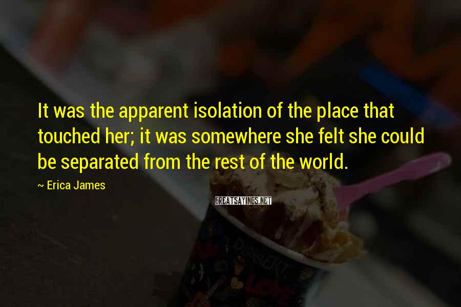 Erica James Sayings: It was the apparent isolation of the place that touched her; it was somewhere she