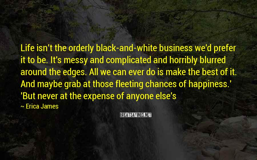 Erica James Sayings: Life isn't the orderly black-and-white business we'd prefer it to be. It's messy and complicated