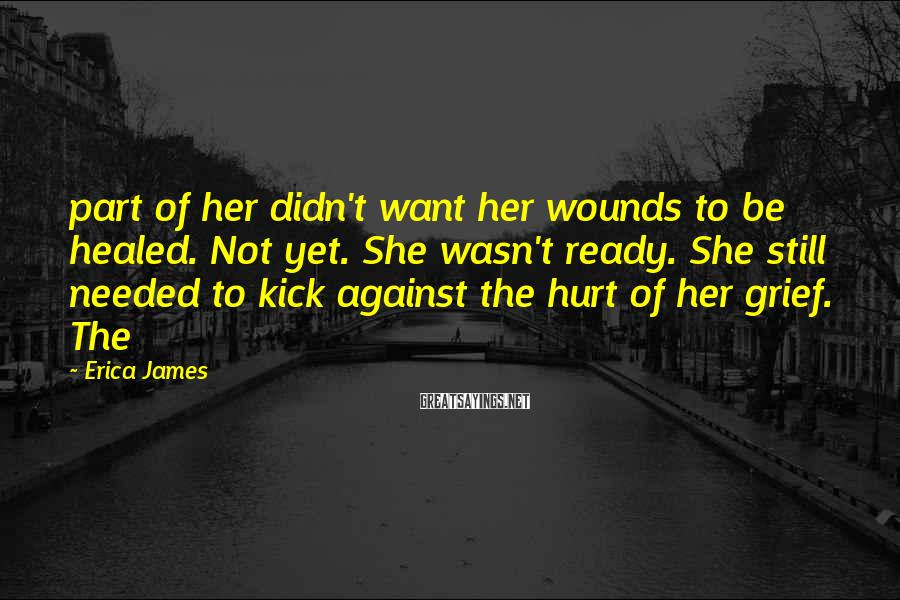 Erica James Sayings: part of her didn't want her wounds to be healed. Not yet. She wasn't ready.