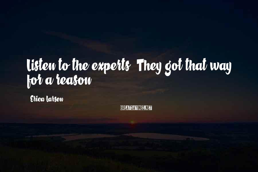 Erica Larsen Sayings: Listen to the experts. They got that way for a reason.