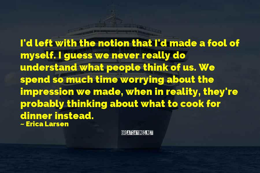 Erica Larsen Sayings: I'd left with the notion that I'd made a fool of myself. I guess we