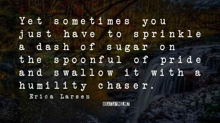 Erica Larsen Sayings: Yet sometimes you just have to sprinkle a dash of sugar on the spoonful of