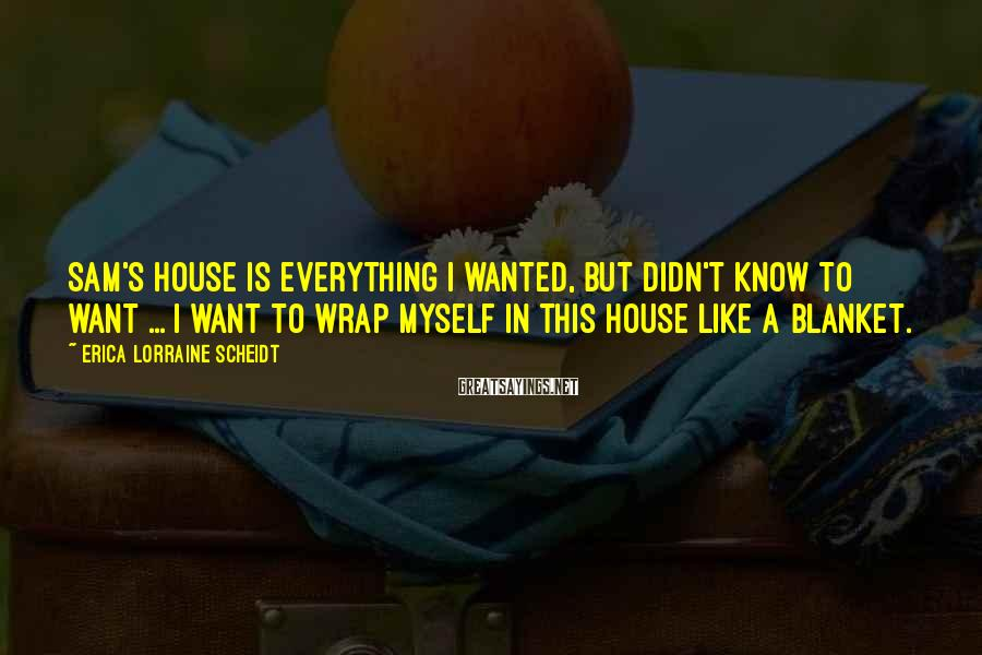 Erica Lorraine Scheidt Sayings: Sam's house is everything I wanted, but didn't know to want ... I want to