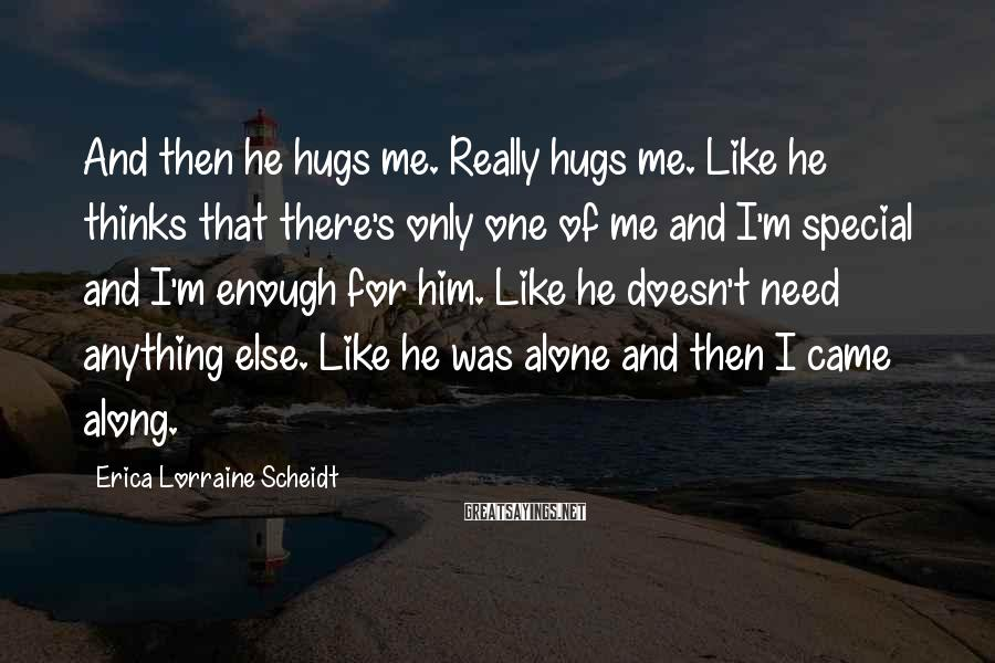 Erica Lorraine Scheidt Sayings: And then he hugs me. Really hugs me. Like he thinks that there's only one