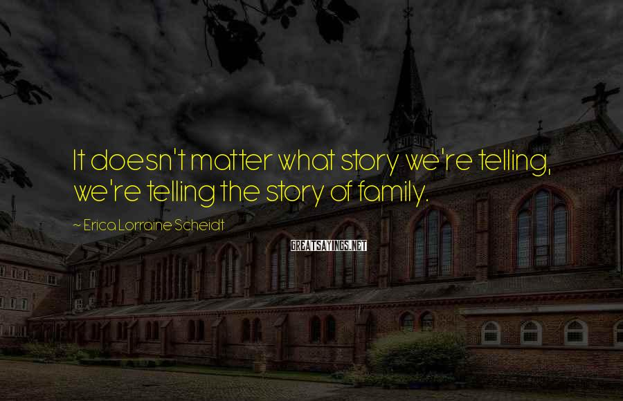 Erica Lorraine Scheidt Sayings: It doesn't matter what story we're telling, we're telling the story of family.