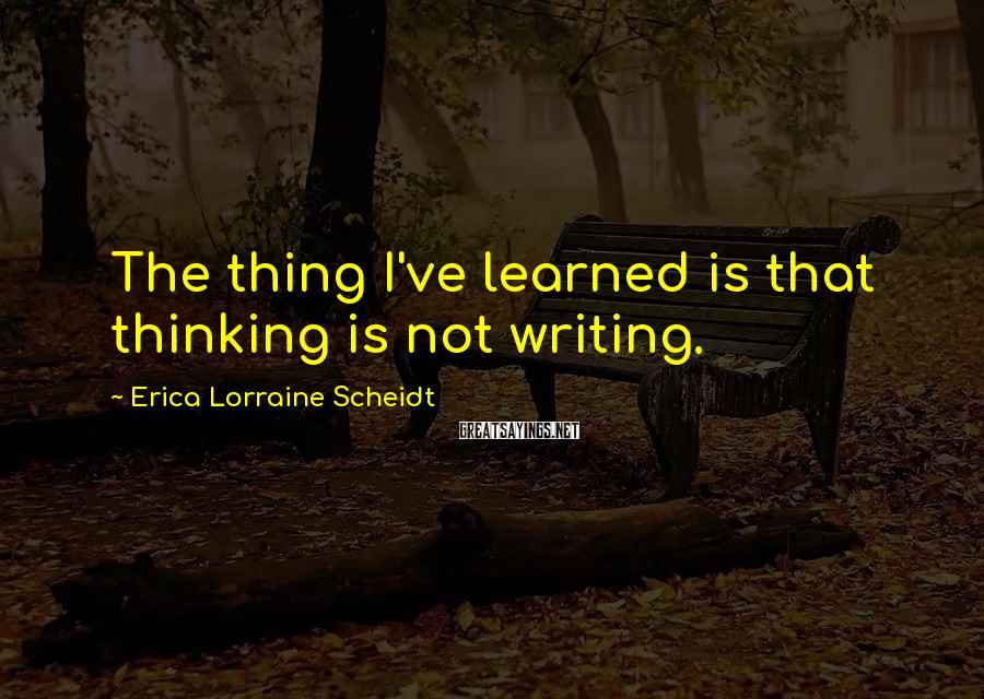 Erica Lorraine Scheidt Sayings: The thing I've learned is that thinking is not writing.