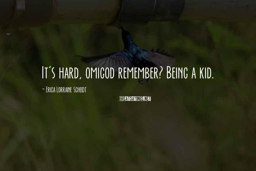 Erica Lorraine Scheidt Sayings: It's hard, omigod remember? Being a kid.