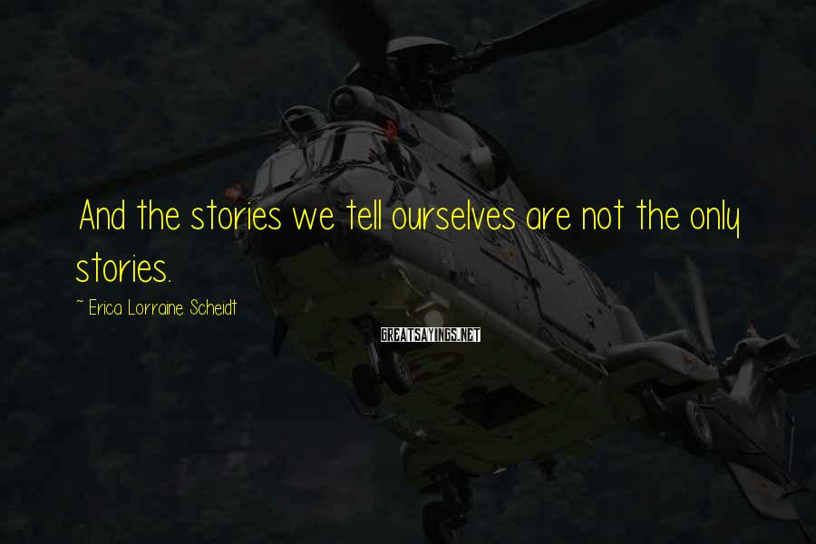Erica Lorraine Scheidt Sayings: And the stories we tell ourselves are not the only stories.