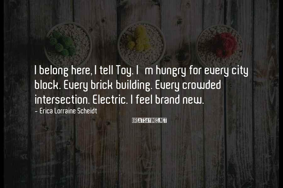 Erica Lorraine Scheidt Sayings: I belong here, I tell Toy. I'm hungry for every city block. Every brick building.