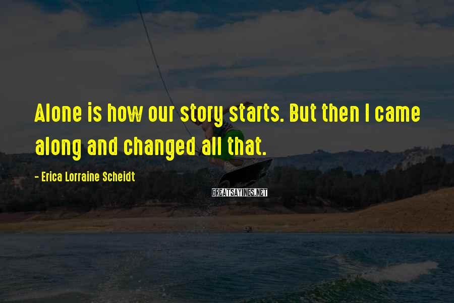 Erica Lorraine Scheidt Sayings: Alone is how our story starts. But then I came along and changed all that.