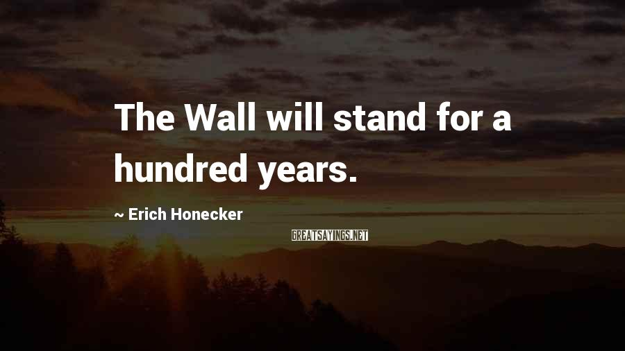 Erich Honecker Sayings: The Wall will stand for a hundred years.