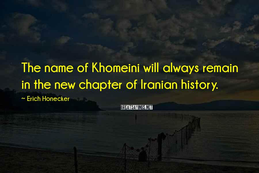 Erich Honecker Sayings: The name of Khomeini will always remain in the new chapter of Iranian history.