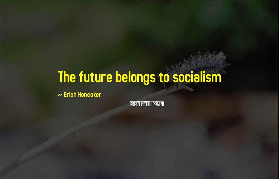 Erich Honecker Sayings: The future belongs to socialism