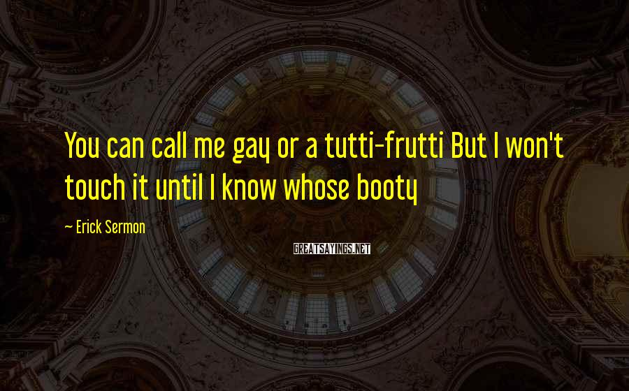 Erick Sermon Sayings: You can call me gay or a tutti-frutti But I won't touch it until I