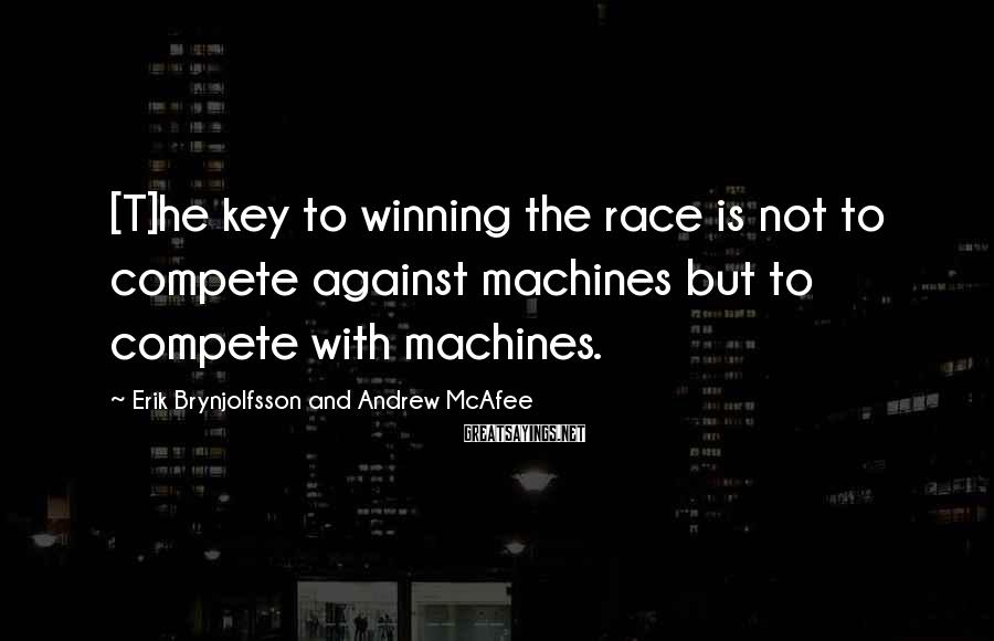 Erik Brynjolfsson And Andrew McAfee Sayings: [T]he key to winning the race is not to compete against machines but to compete