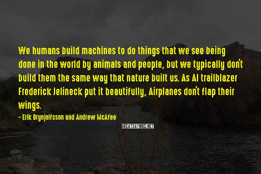 Erik Brynjolfsson And Andrew McAfee Sayings: We humans build machines to do things that we see being done in the world