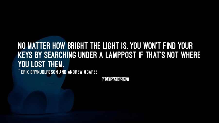 Erik Brynjolfsson And Andrew McAfee Sayings: No matter how bright the light is, you won't find your keys by searching under