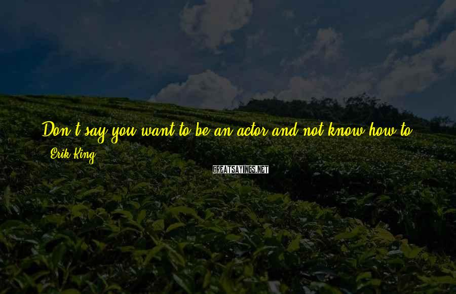Erik King Sayings: Don't say you want to be an actor and not know how to read a