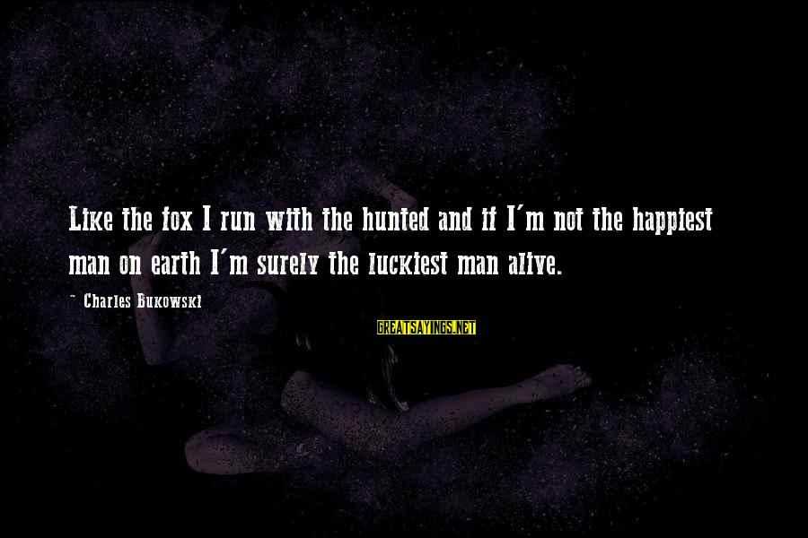 Erin Hamlin Sayings By Charles Bukowski: Like the fox I run with the hunted and if I'm not the happiest man