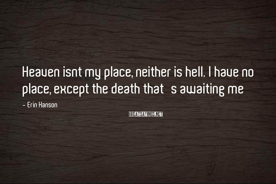 Erin Hanson Sayings: Heaven isnt my place, neither is hell. I have no place, except the death that's