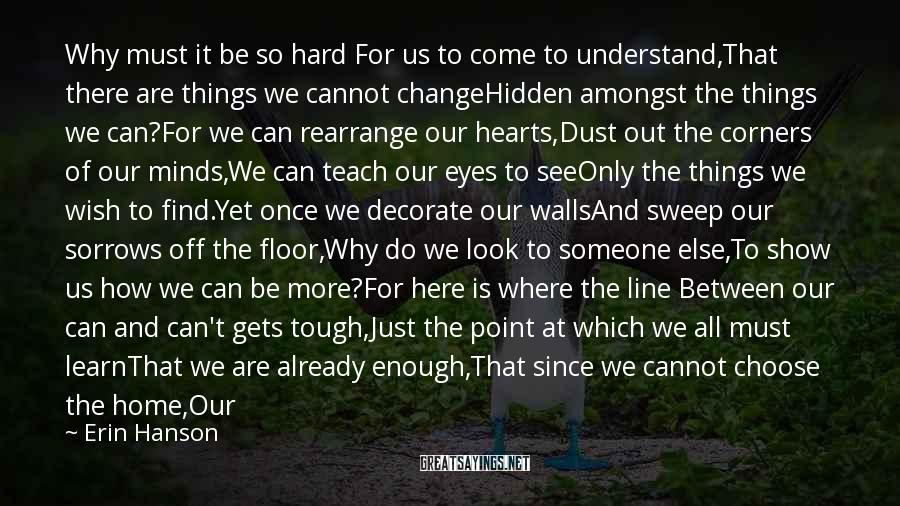Erin Hanson Sayings: Why must it be so hard For us to come to understand,That there are things