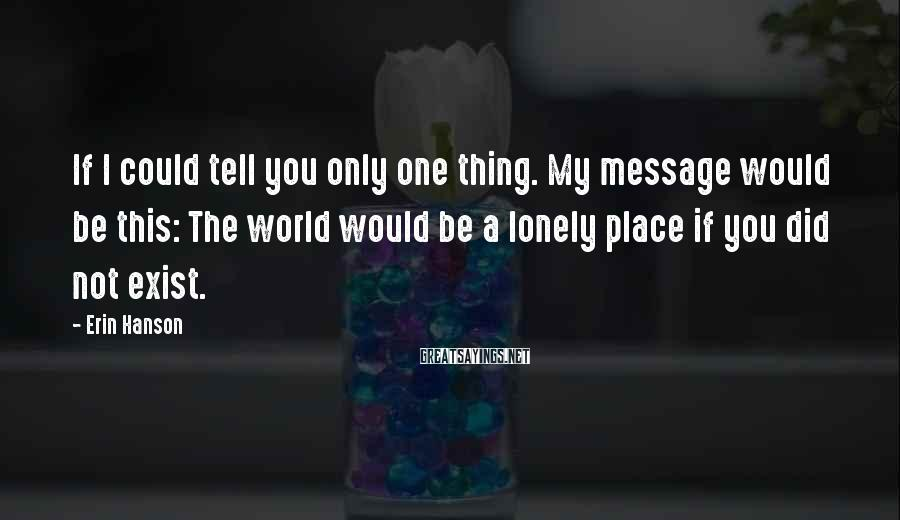 Erin Hanson Sayings: If I could tell you only one thing. My message would be this: The world