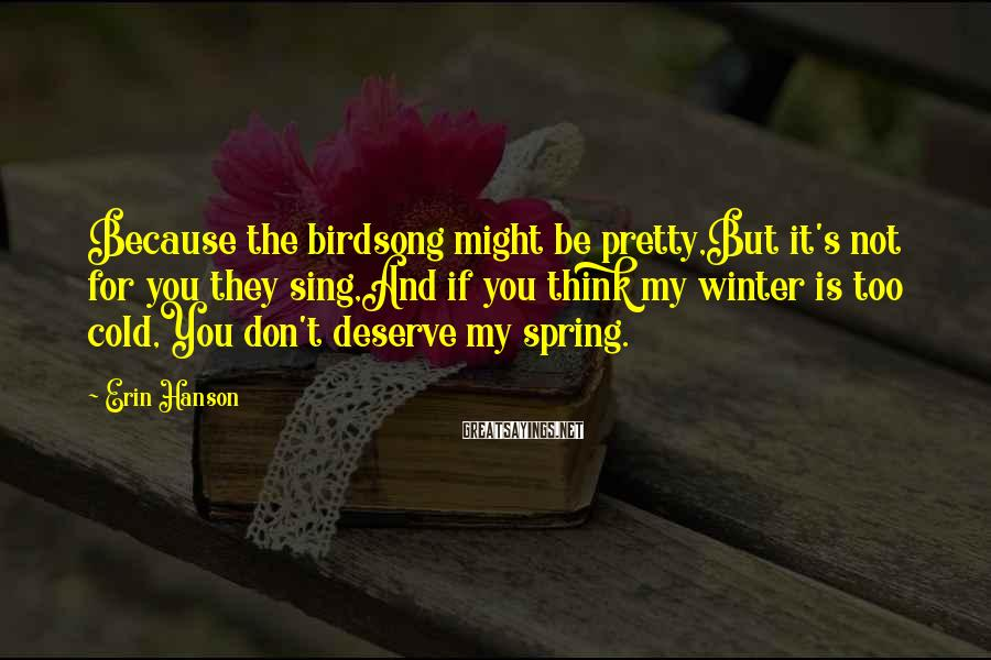 Erin Hanson Sayings: Because the birdsong might be pretty,But it's not for you they sing,And if you think