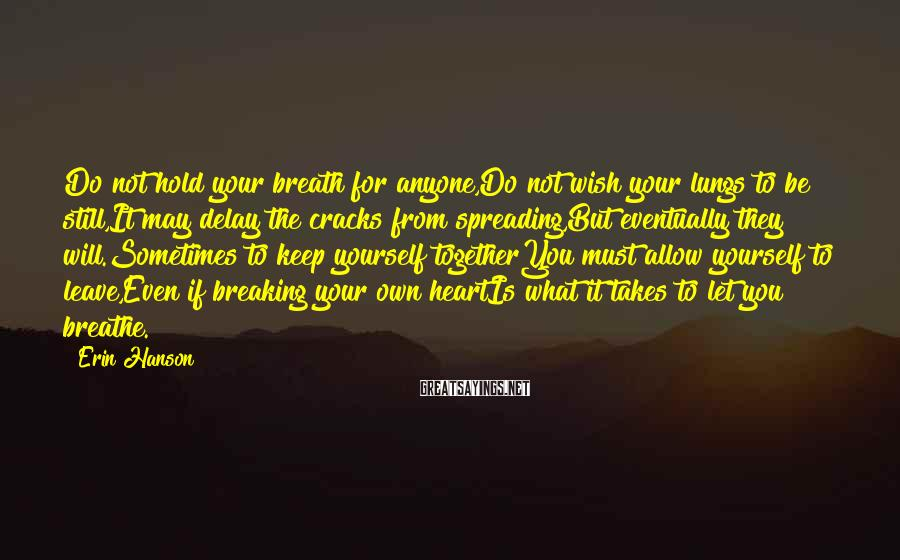 Erin Hanson Sayings: Do not hold your breath for anyone,Do not wish your lungs to be still,It may