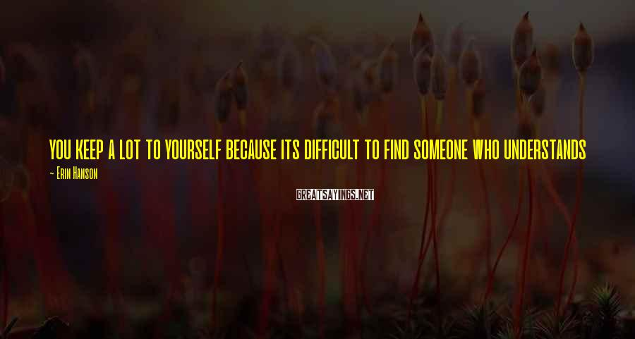 Erin Hanson Sayings: you keep a lot to yourself because its difficult to find someone who understands